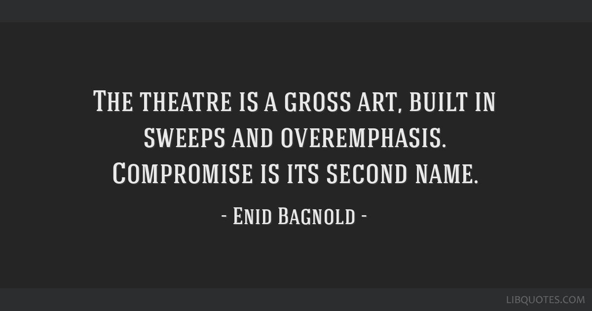 The theatre is a gross art, built in sweeps and overemphasis. Compromise is its second name.