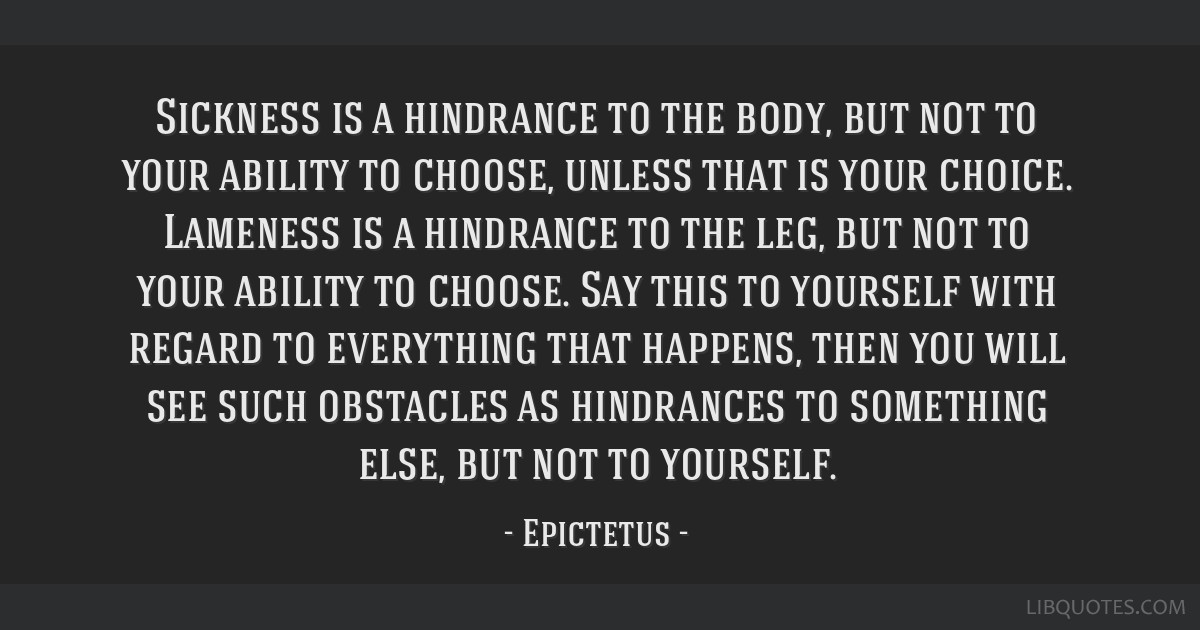 Sickness is a hindrance to the body, but not to your ability to choose, unless that is your choice. Lameness is a hindrance to the leg, but not to...