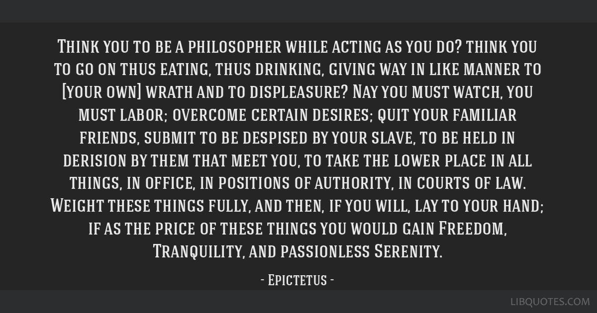Think you to be a philosopher while acting as you do? think you to go on thus eating, thus drinking, giving way in like manner to [your own] wrath...