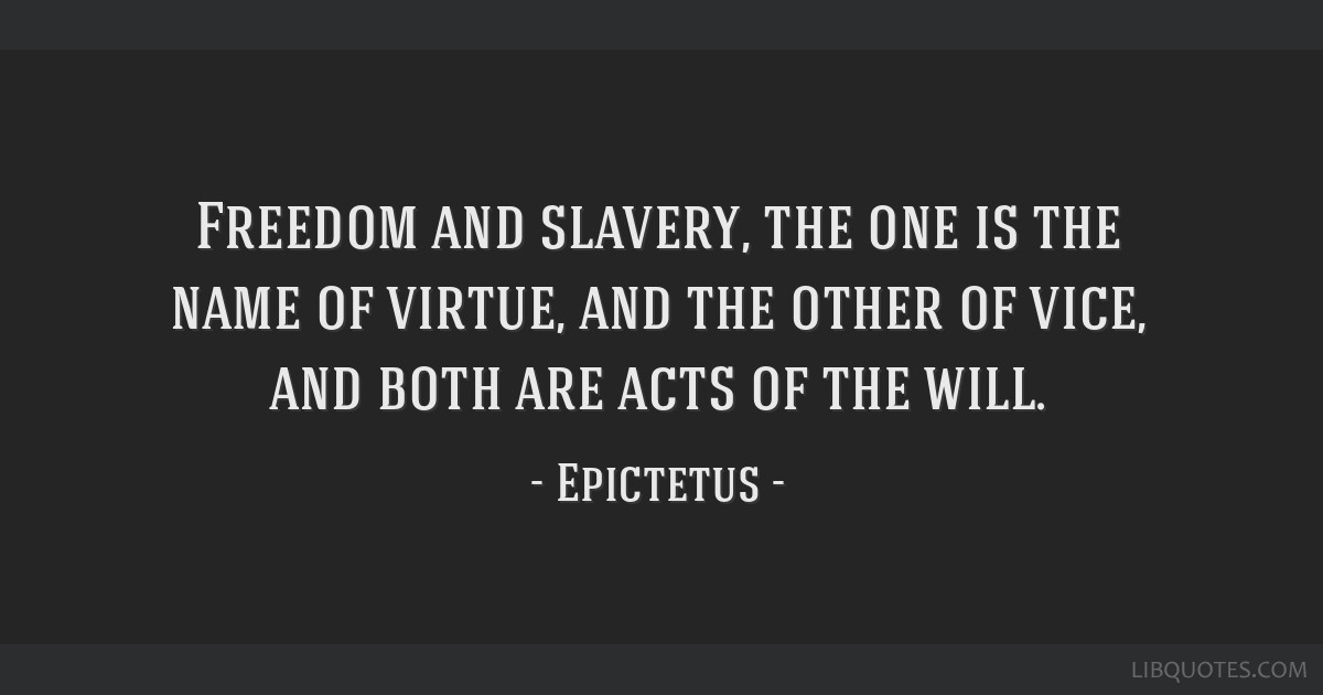 Freedom and slavery, the one is the name of virtue, and the other of vice, and both are acts of the will.