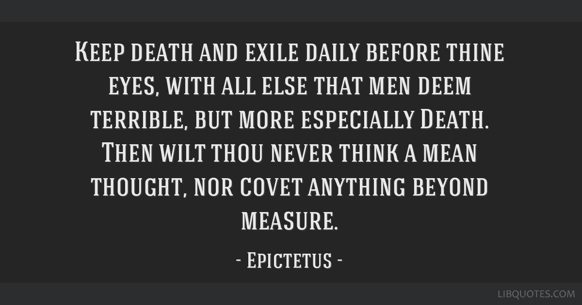 Keep death and exile daily before thine eyes, with all else that men deem terrible, but more especially Death. Then wilt thou never think a mean...