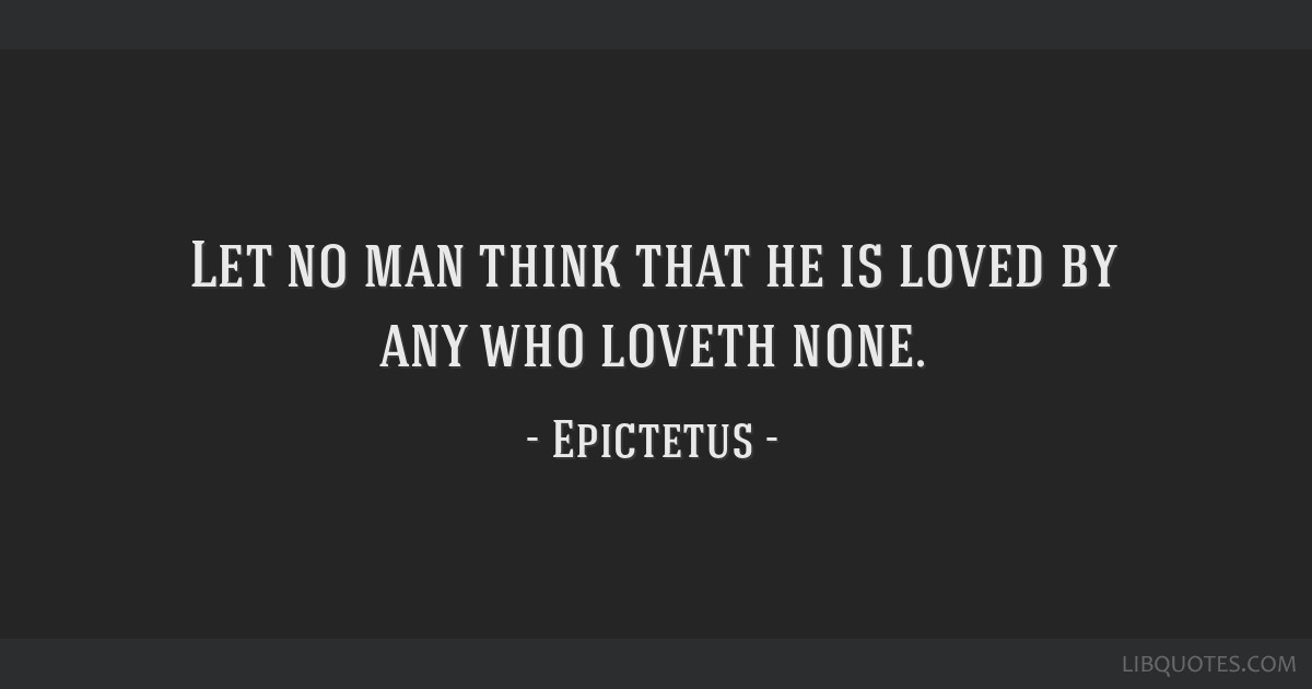 Let no man think that he is loved by any who loveth none.