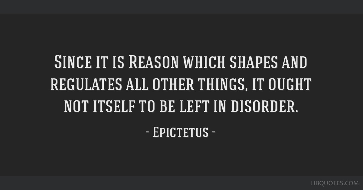 Since it is Reason which shapes and regulates all other things, it ought not itself to be left in disorder.