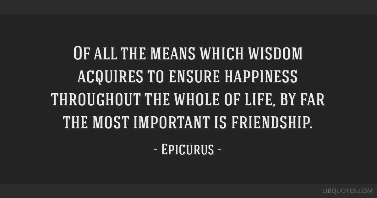 Of all the means which wisdom acquires to ensure happiness throughout the whole of life, by far the most important is friendship.