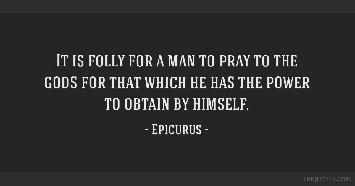 It is folly for a man to pray to the gods for that which he has the power to obtain by himself.
