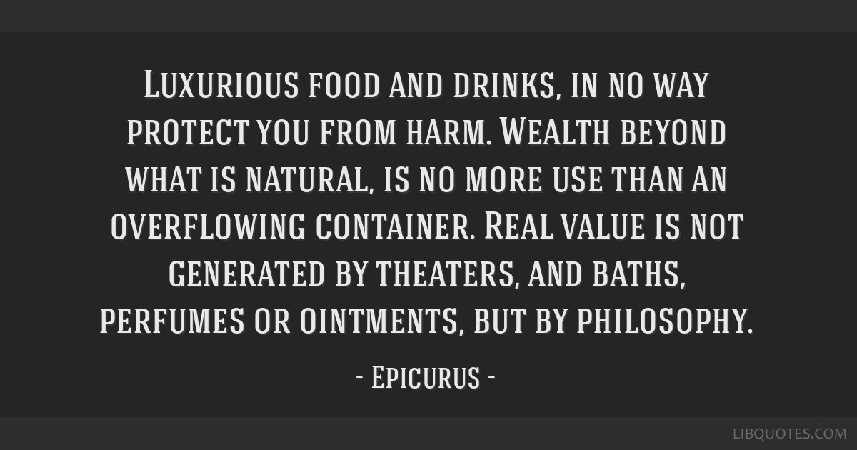 Luxurious food and drinks, in no way protect you from harm. Wealth beyond what is natural, is no more use than an overflowing container. Real value...
