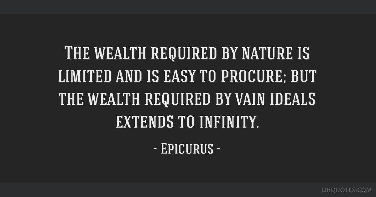 The wealth required by nature is limited and is easy to procure; but the wealth required by vain ideals extends to infinity.
