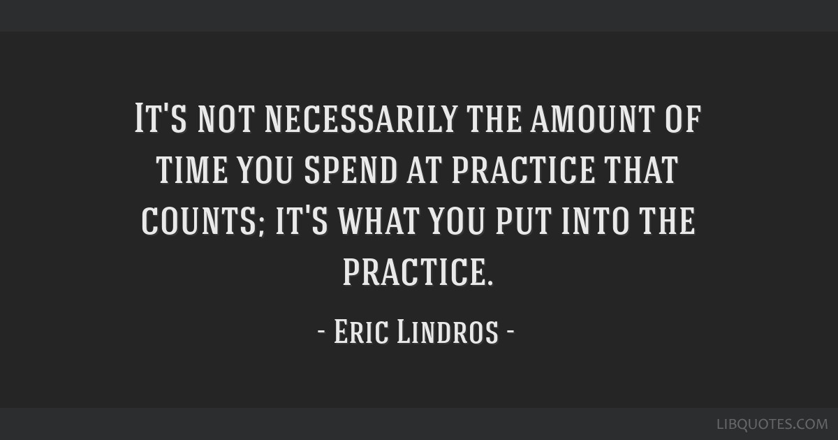 It's not necessarily the amount of time you spend at practice that counts; it's what you put into the practice.