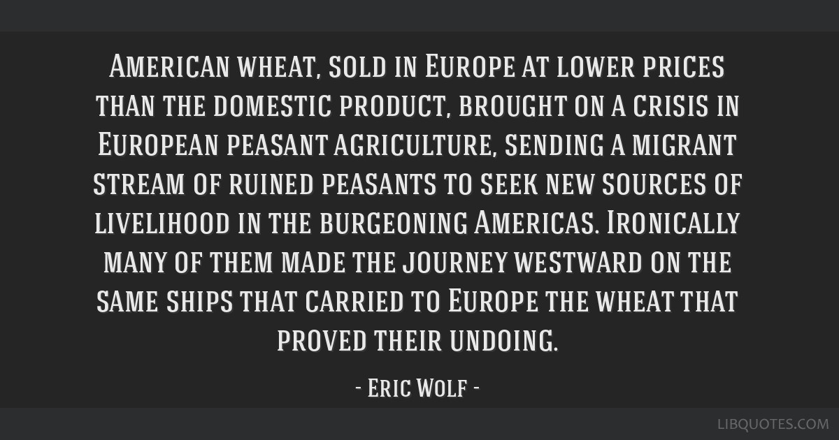 American wheat, sold in Europe at lower prices than the domestic product, brought on a crisis in European peasant agriculture, sending a migrant...