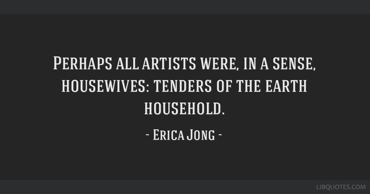 Perhaps all artists were, in a sense, housewives: tenders of the earth household.