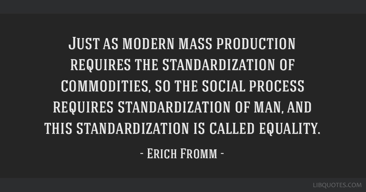 Just as modern mass production requires the standardization of commodities, so the social process requires standardization of man, and this...