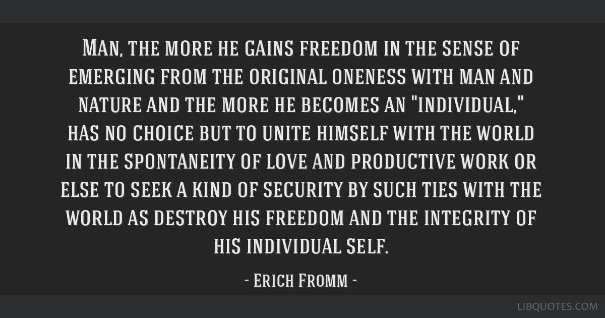 Man, the more he gains freedom in the sense of emerging from the original oneness with man and nature and the more he becomes an individual, has no...