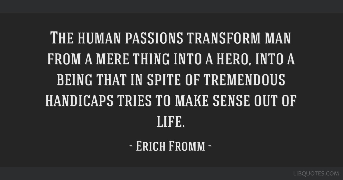The Human Passions Transform Man From A Mere Thing Into A Hero Into