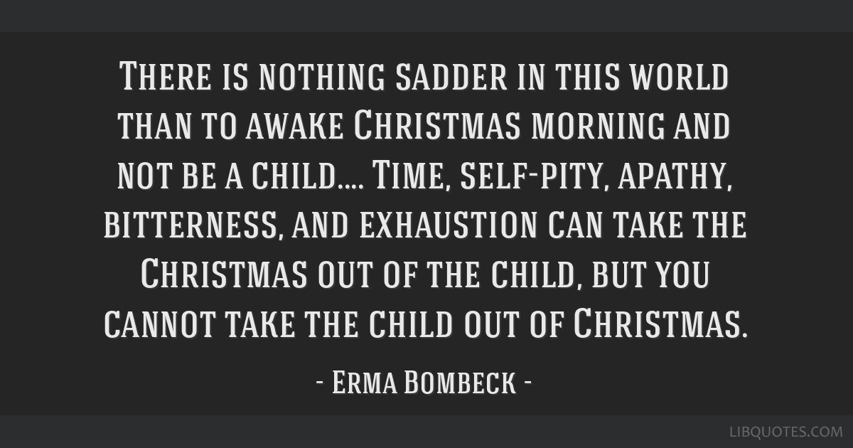 There is nothing sadder in this world than to awake Christmas morning and not be a child.... Time, self-pity, apathy, bitterness, and exhaustion can...