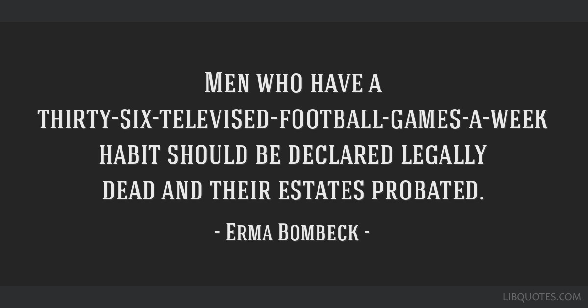 Men who have a thirty-six-televised-football-games-a-week habit should be declared legally dead and their estates probated.