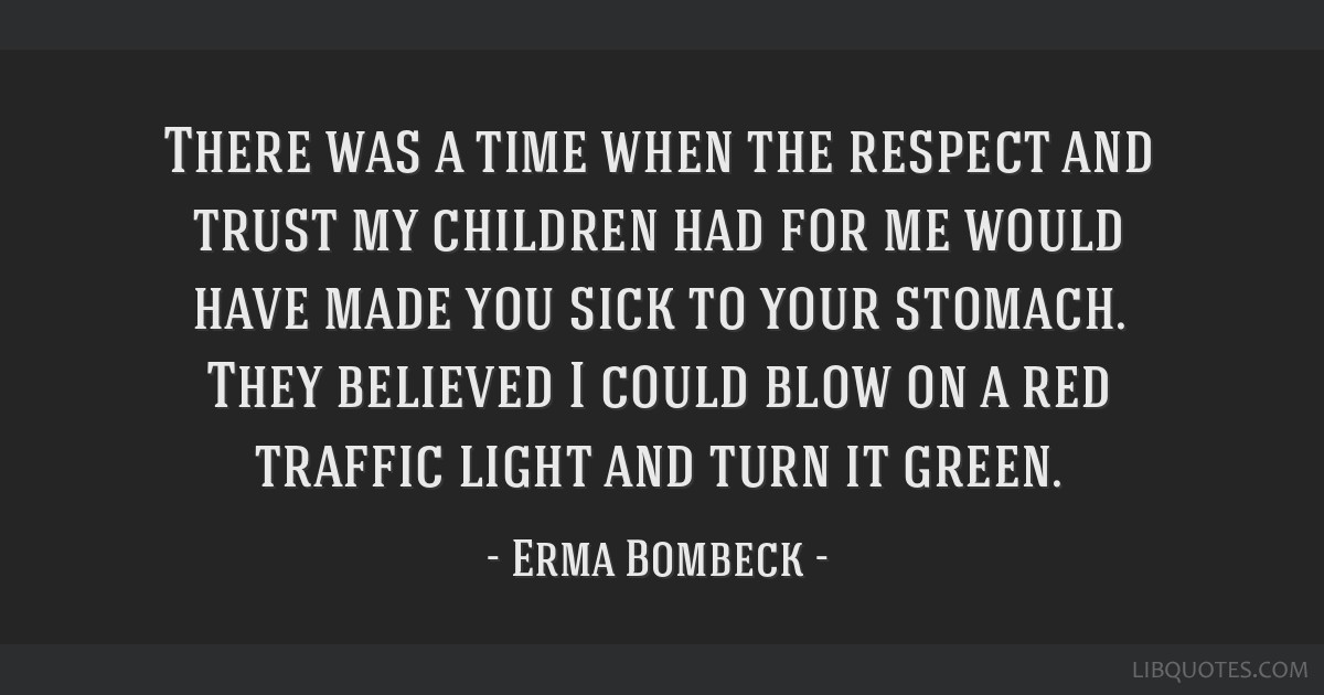 There was a time when the respect and trust my children had for me would have made you sick to your stomach. They believed I could blow on a red...