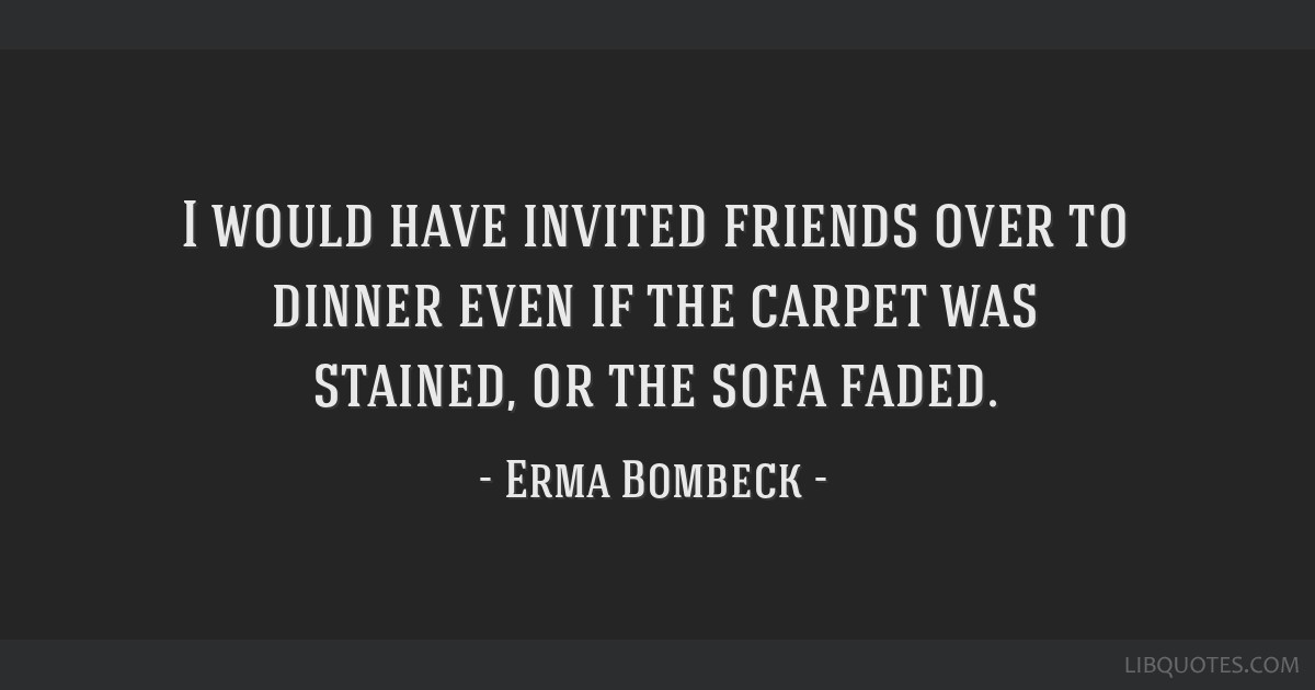 I would have invited friends over to dinner even if the carpet was stained, or the sofa faded.