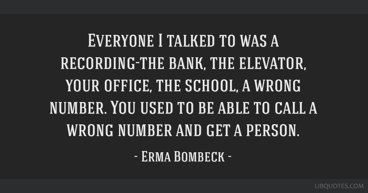 Everyone I talked to was a recording-the bank, the elevator, your office, the school, a wrong number. You used to be able to call a wrong number and...