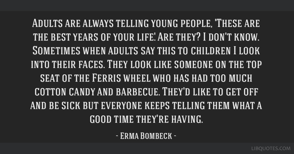 Adults are always telling young people, 'These are the best years of your life.' Are they? I don't know. Sometimes when adults say this to children I ...