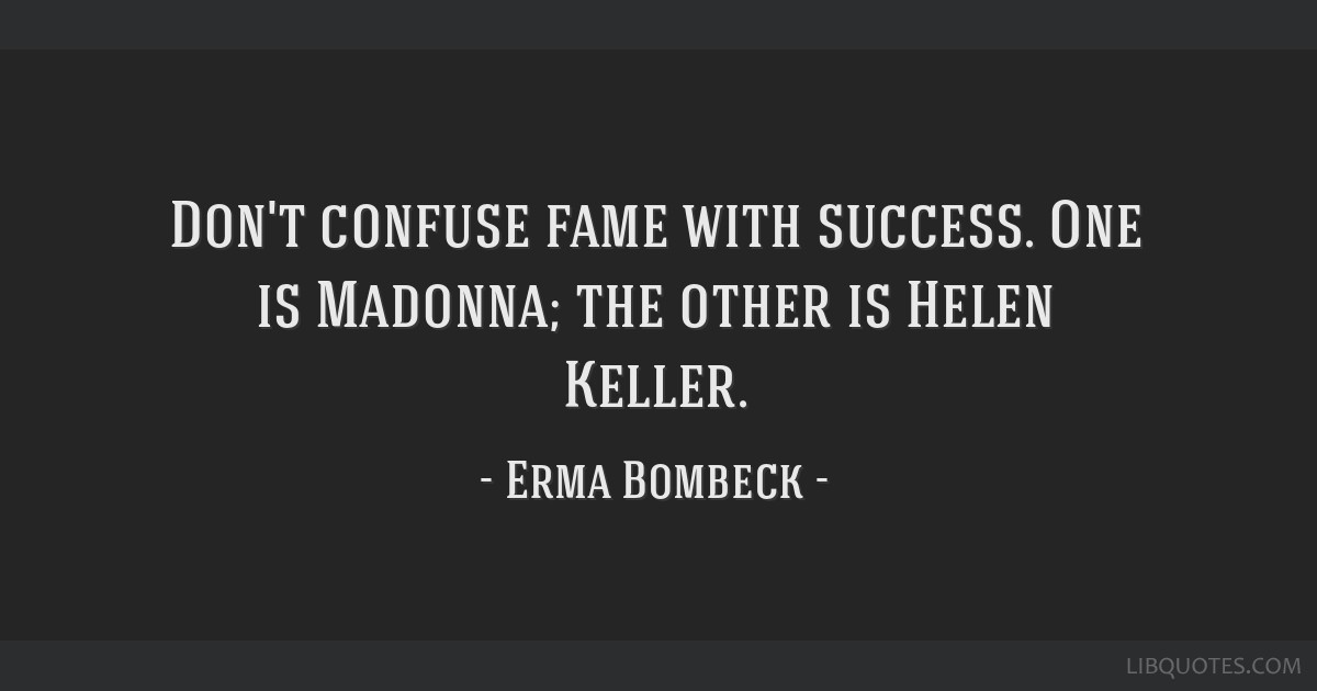 Don't confuse fame with success. One is Madonna; the other is Helen Keller.