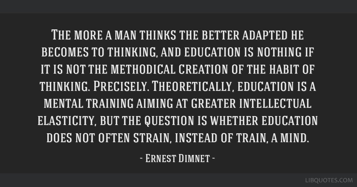 The more a man thinks the better adapted he becomes to thinking, and education is nothing if it is not the methodical creation of the habit of...