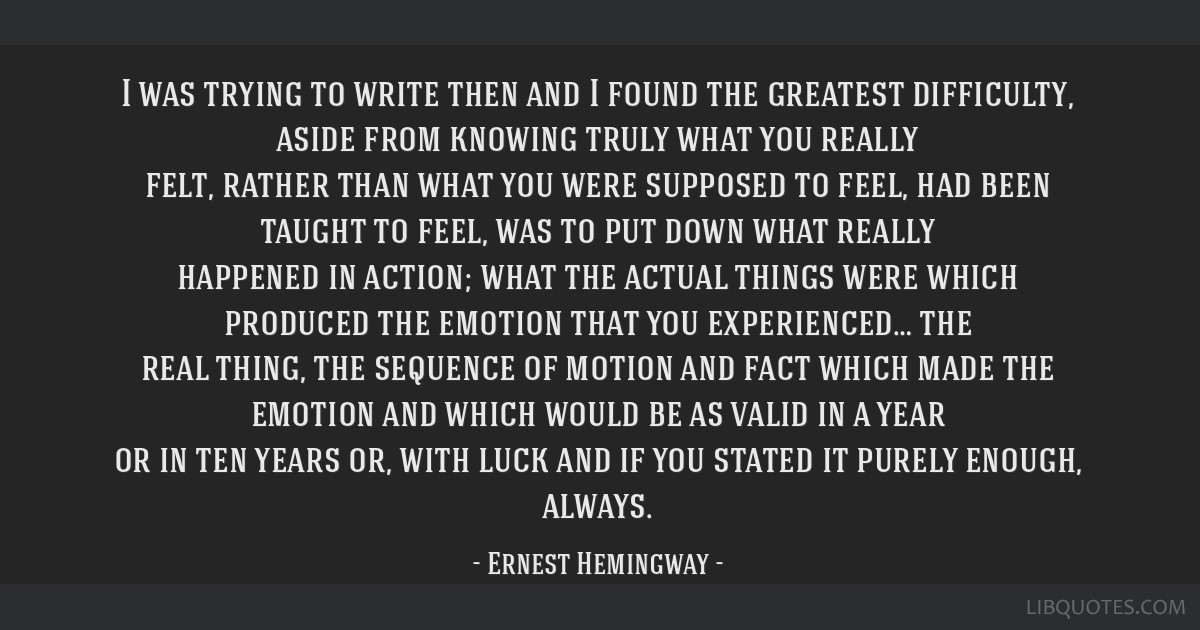I was trying to write then and I found the greatest difficulty, aside from knowing truly what you really felt, rather than what you were supposed to...