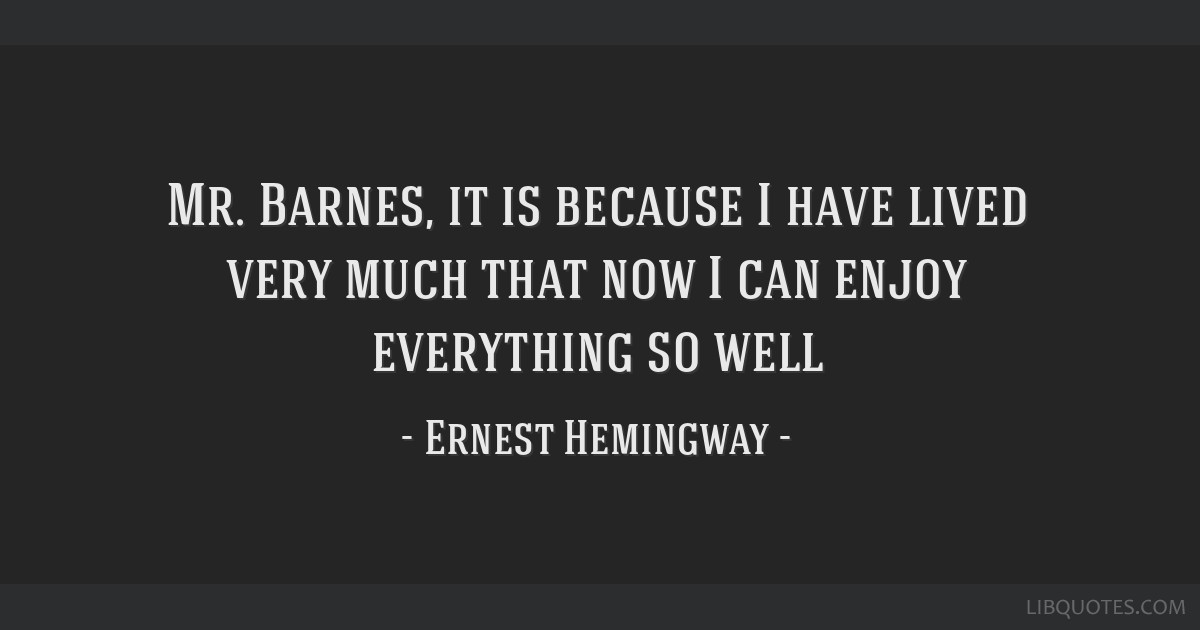 Mr. Barnes, it is because I have lived very much that now I can enjoy everything so well