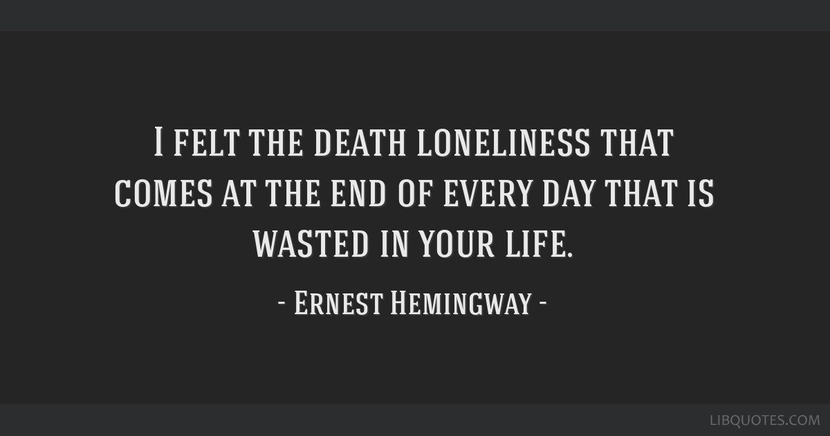 I felt the death loneliness that comes at the end of every day that is wasted in your life.