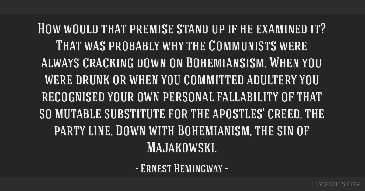 How would that premise stand up if he examined it? That was probably why the Communists were always cracking down on Bohemiansism. When you were...