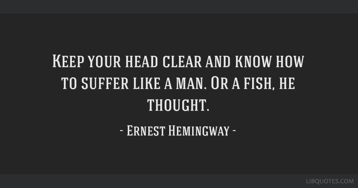Keep Your Head Clear And Know How To Suffer Like A Man Or A Fish He