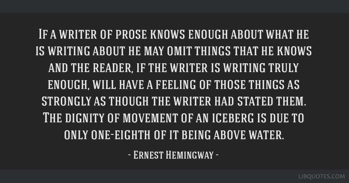 If a writer of prose knows enough about what he is writing about he may omit things that he knows and the reader, if the writer is writing truly...