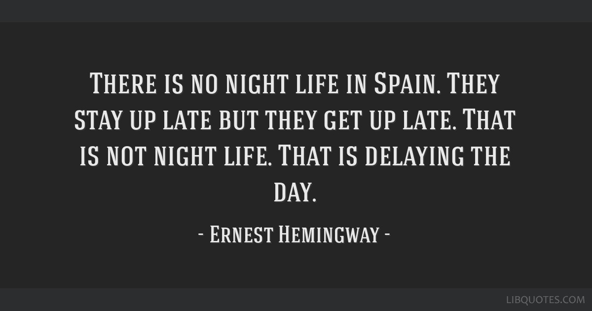 There is no night life in Spain. They stay up late but they get up late. That is not night life. That is delaying the day.