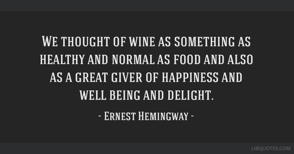 We thought of wine as something as healthy and normal as food and also as a great giver of happiness and well being and delight.