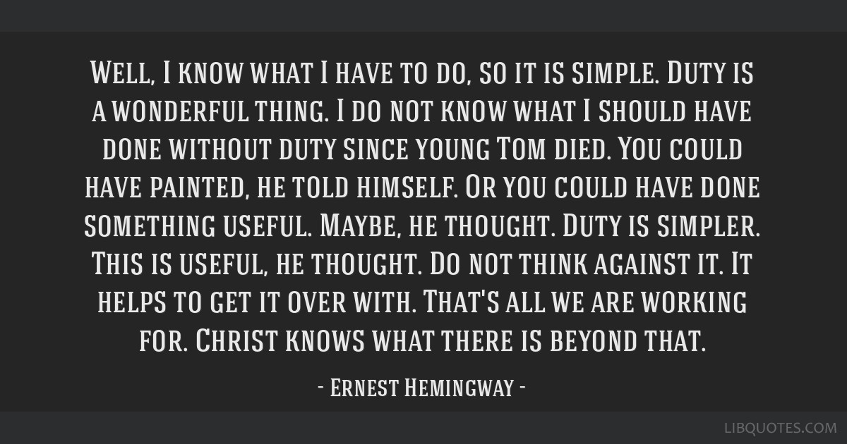 Well, I know what I have to do, so it is simple. Duty is a wonderful thing. I do not know what I should have done without duty since young Tom died....