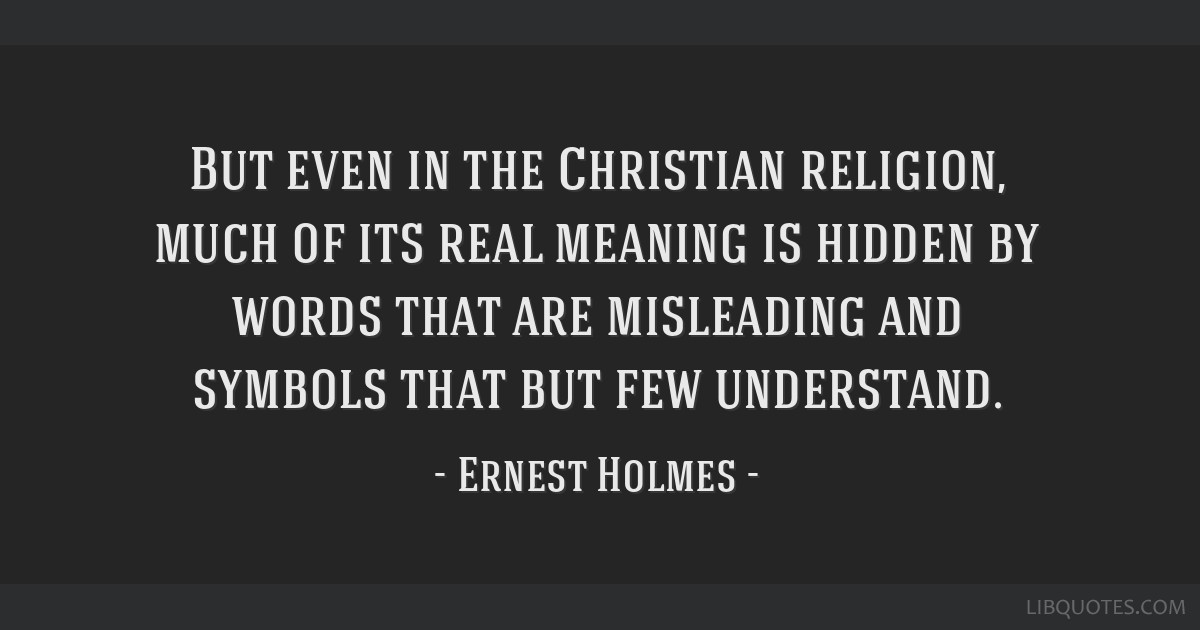 But even in the Christian religion, much of its real meaning is hidden by words that are misleading and symbols that but few understand.