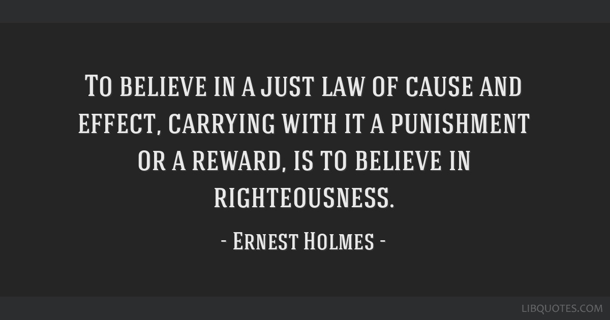 To believe in a just law of cause and effect, carrying with it a punishment or a reward, is to believe in righteousness.