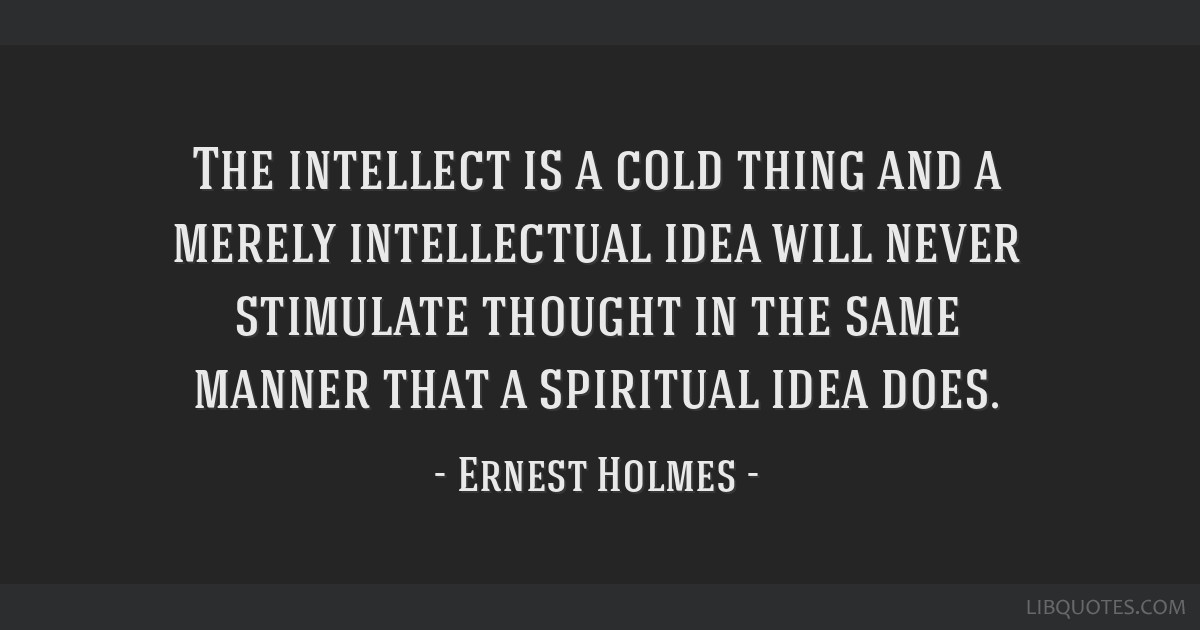 The intellect is a cold thing and a merely intellectual idea will never stimulate thought in the same manner that a spiritual idea does.