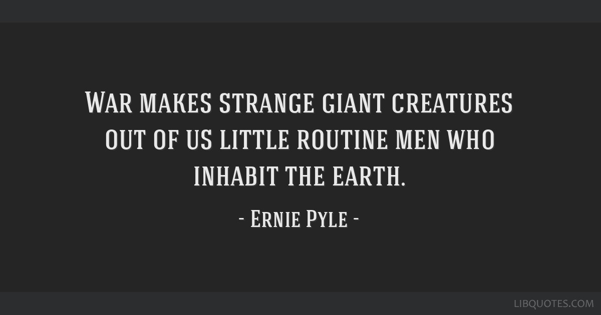 War makes strange giant creatures out of us little routine men who inhabit the earth.