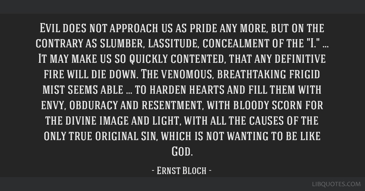 Evil does not approach us as pride any more, but on the contrary as slumber, lassitude, concealment of the I. … It may make us so quickly...