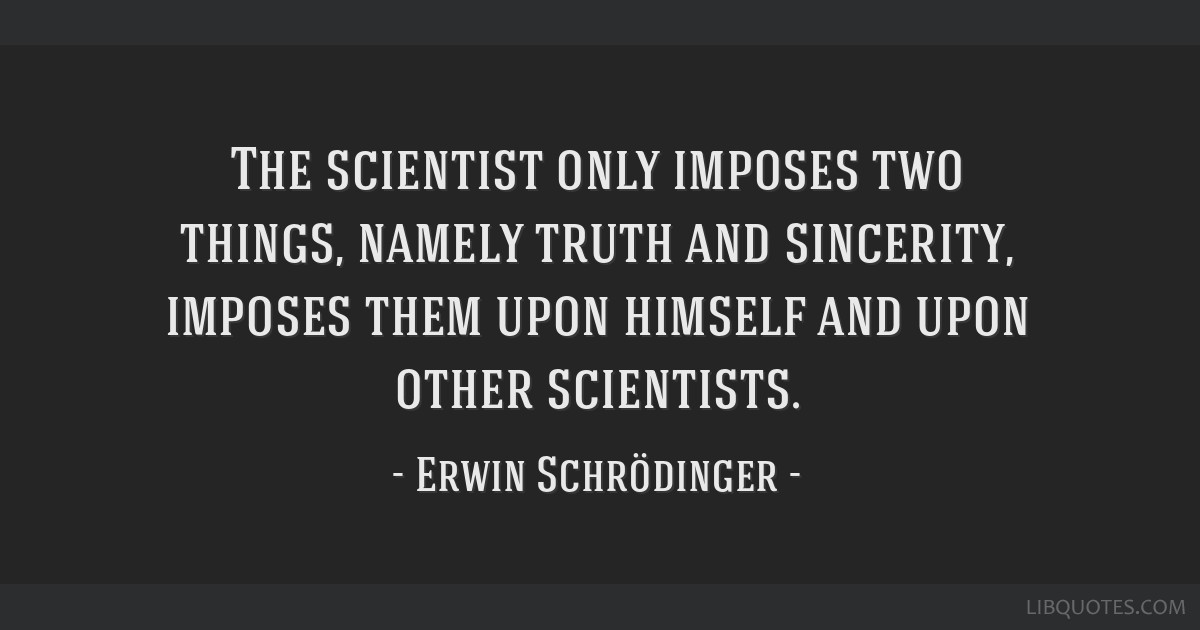 The scientist only imposes two things, namely truth and sincerity, imposes them upon himself and upon other scientists.