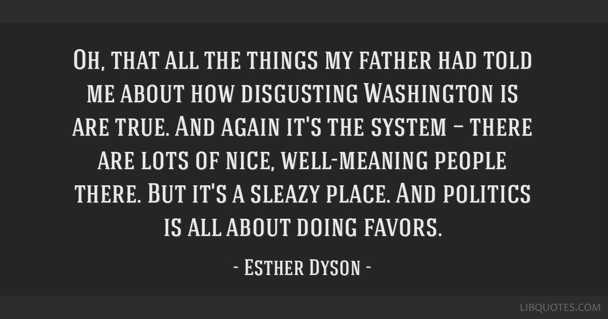 Oh, that all the things my father had told me about how disgusting Washington is are true. And again it's the system — there are lots of nice,...