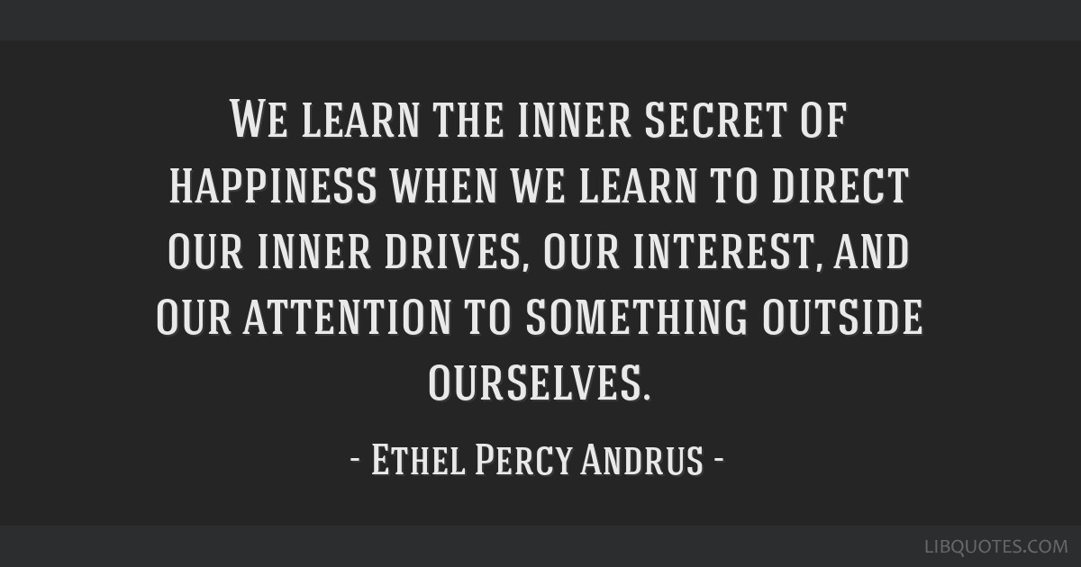 We learn the inner secret of happiness when we learn to direct our inner drives, our interest, and our attention to something outside ourselves.