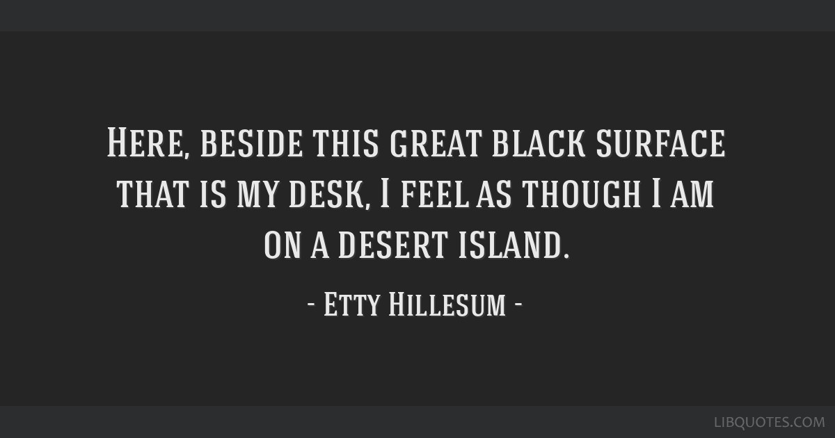 Here, beside this great black surface that is my desk, I feel as though I am on a desert island.