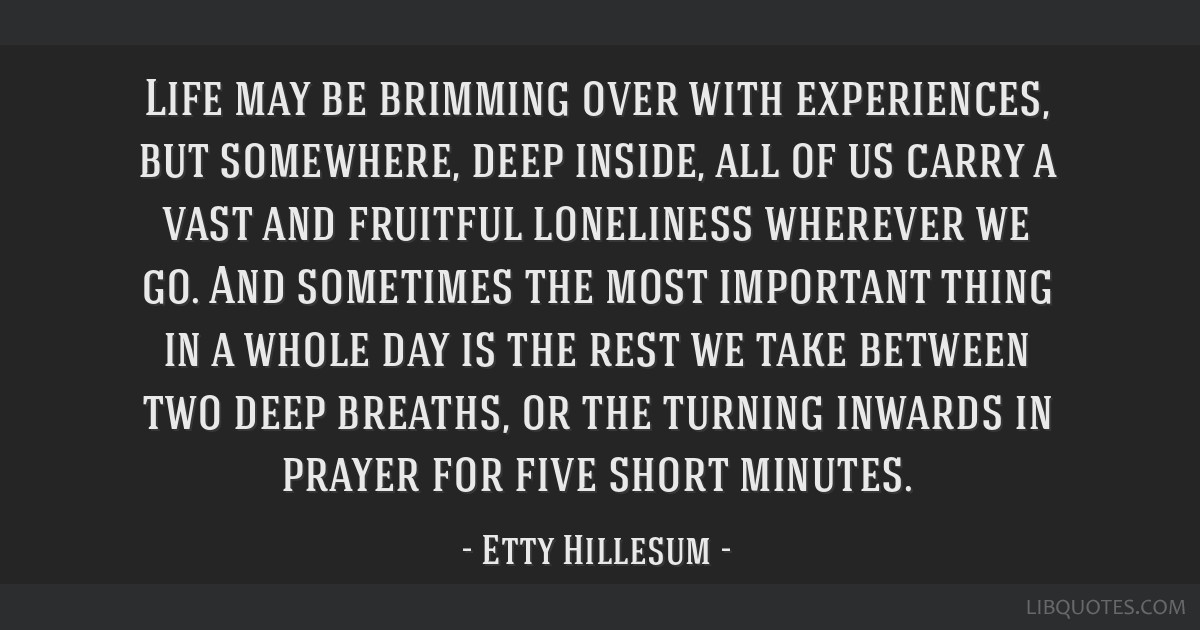 Life may be brimming over with experiences, but somewhere, deep inside, all of us carry a vast and fruitful loneliness wherever we go. And sometimes...