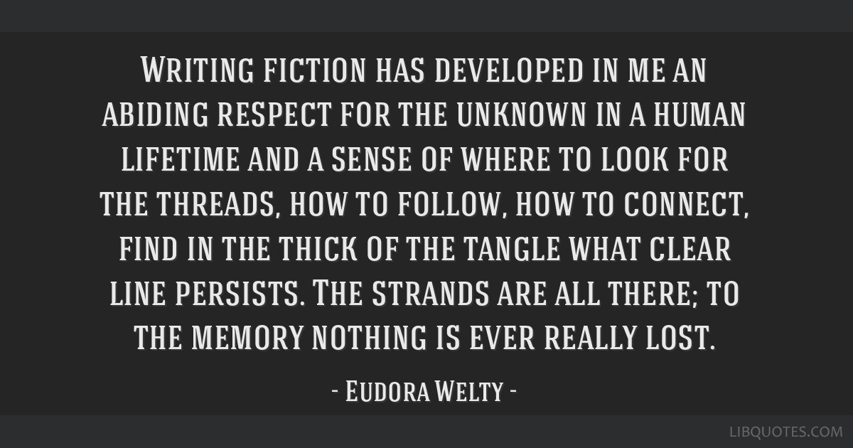 Writing fiction has developed in me an abiding respect for the unknown in a human lifetime and a sense of where to look for the threads, how to...