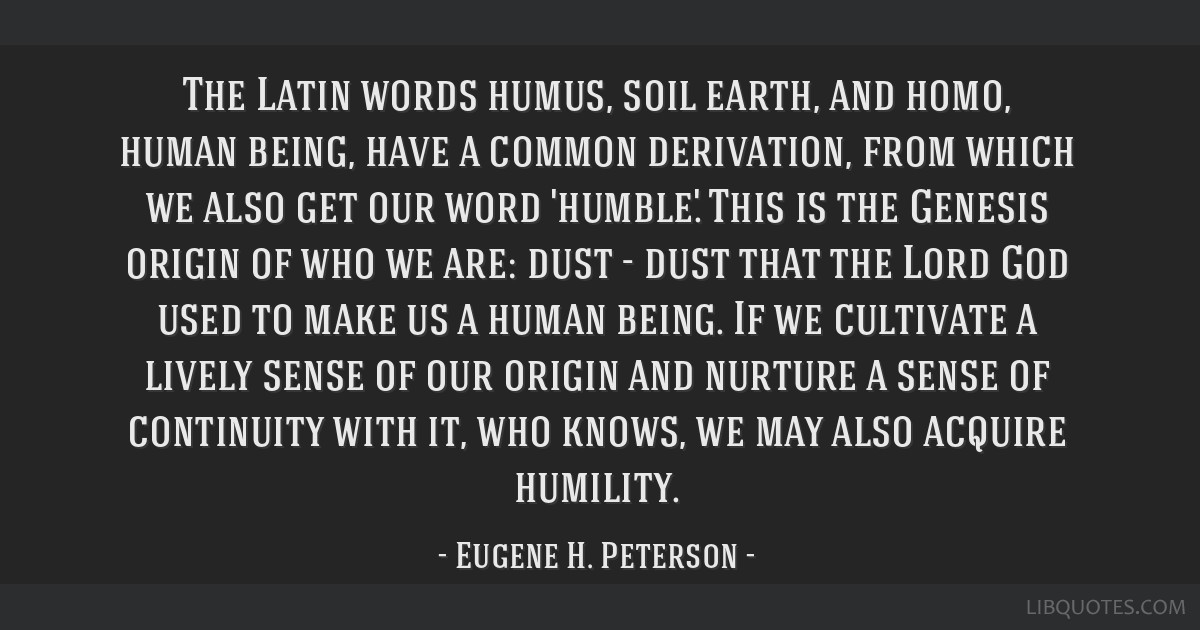 The Latin words humus, soil/earth, and homo, human being, have a common derivation, from which we also get our word 'humble.' This is the Genesis...