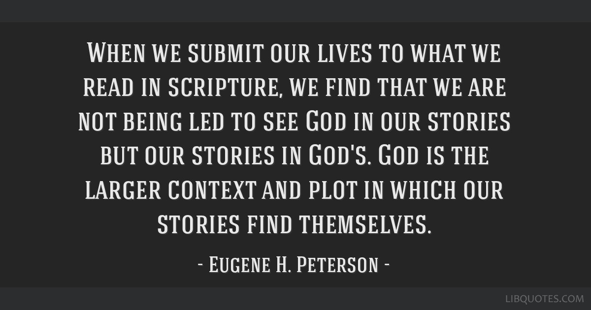 When we submit our lives to what we read in scripture, we find that we are not being led to see God in our stories but our stories in God's. God is...