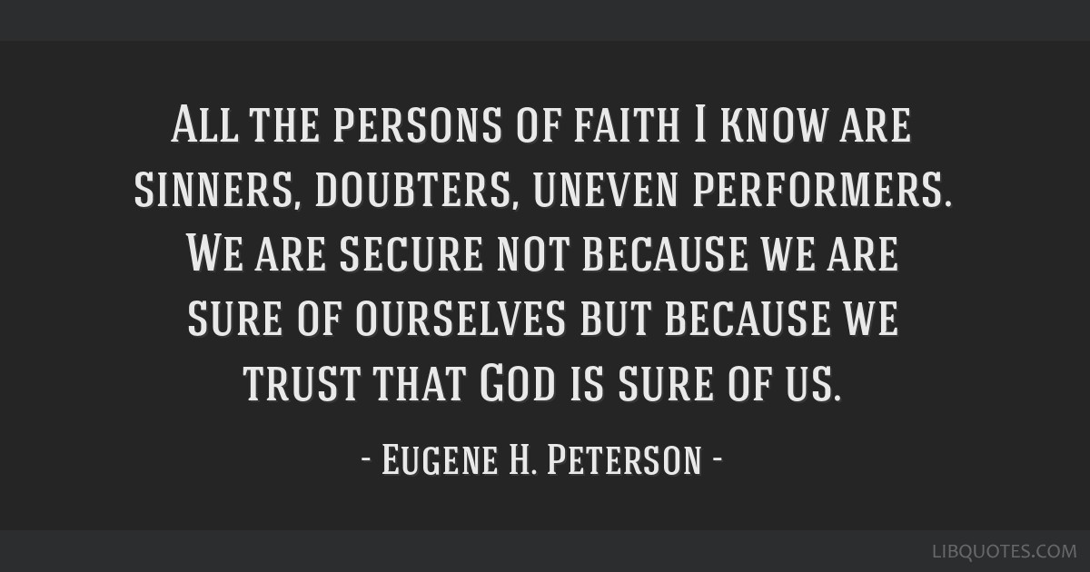 All the persons of faith I know are sinners, doubters, uneven performers. We are secure not because we are sure of ourselves but because we trust...