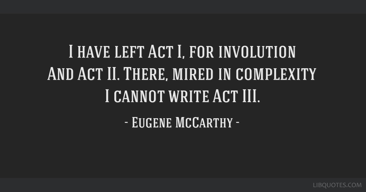 I have left Act I, for involution And Act II. There, mired in complexity I cannot write Act III.