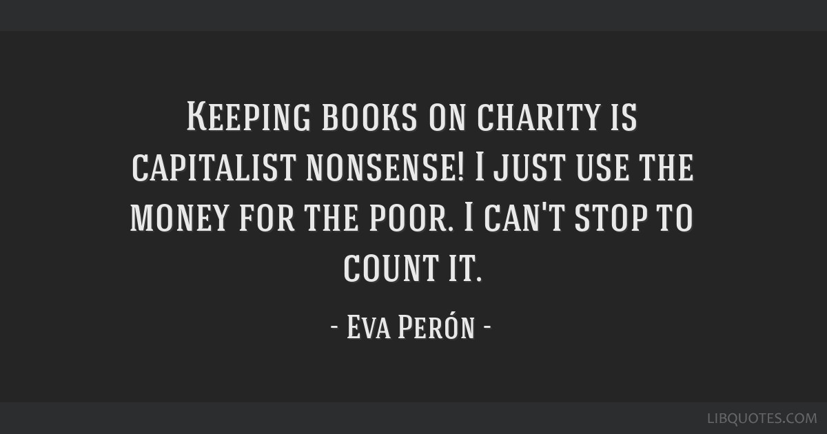 Keeping books on charity is capitalist nonsense! I just use the money for the poor. I can't stop to count it.